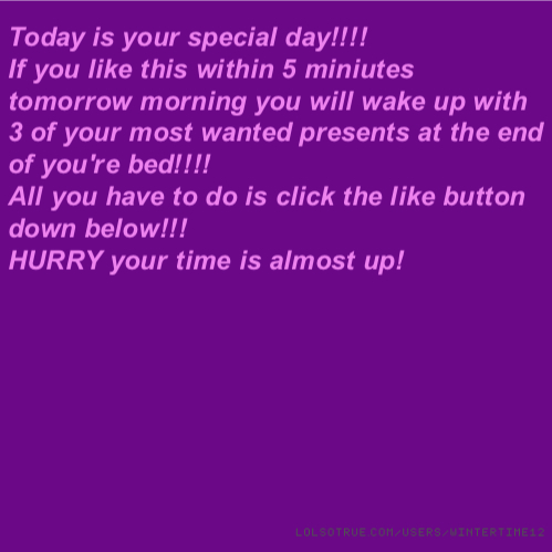 Today is your special day!!!! If you like this within 5 miniutes tomorrow morning you will wake up with 3 of your most wanted presents at the end of you're bed!!!! All you have to do is click the like button down below!!! HURRY your time is almost up!