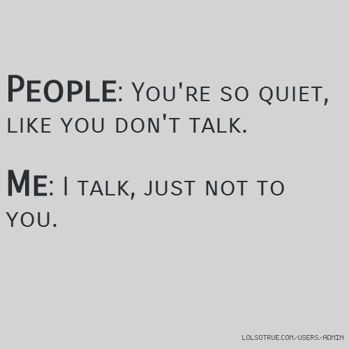 People: You're so quiet, like you don't talk. Me: I talk, just not to you.