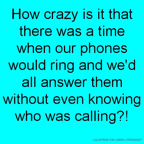 How crazy is it that there was a time when our phones would ring and we'd all answer them without even knowing who was calling?!