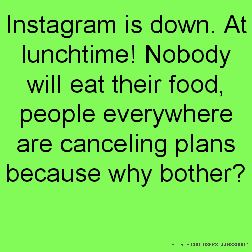 Instagram is down. At lunchtime! Nobody will eat their food, people everywhere are canceling plans because why bother?