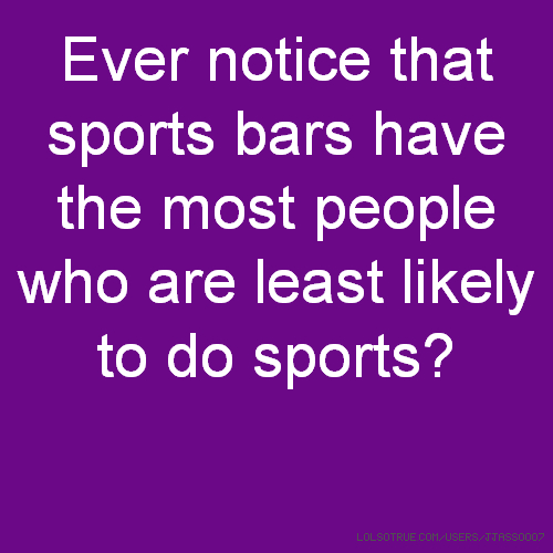 Ever notice that sports bars have the most people who are least likely to do sports?