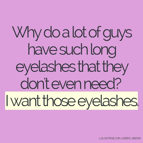 Why do a lot of guys have such long eyelashes that they don't even need? I want those eyelashes.
