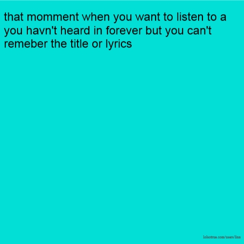 that momment when you want to listen to a you havn't heard in forever but you can't remeber the title or lyrics
