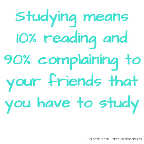 Studying means 10% reading and 90% complaining to your friends that you have to study