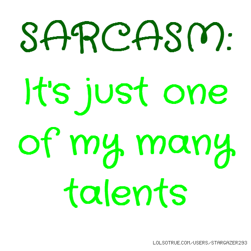 SARCASM: It's just one of my many talents