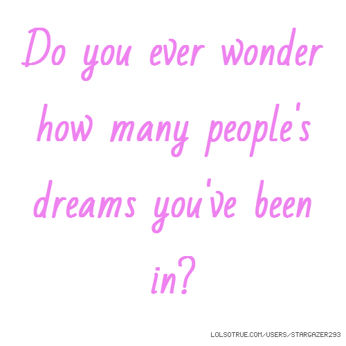 Do you ever wonder how many people's dreams you've been in?