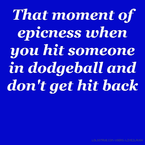 That moment of epicness when you hit someone in dodgeball and don't get hit back