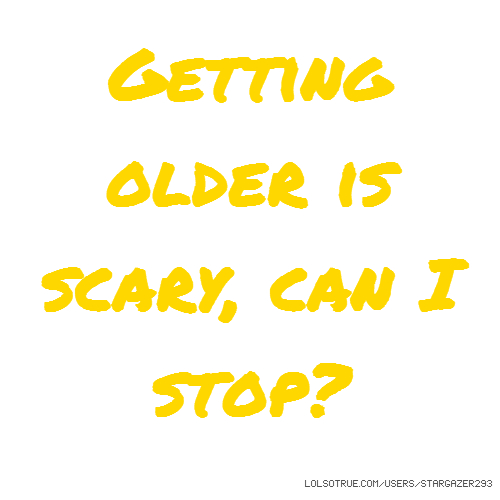 Getting older is scary, can I stop?