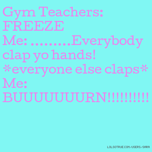 Gym Teachers: FREEZE Me: .........Everybody clap yo hands! *everyone else claps* Me: BUUUUUUURN!!!!!!!!!!