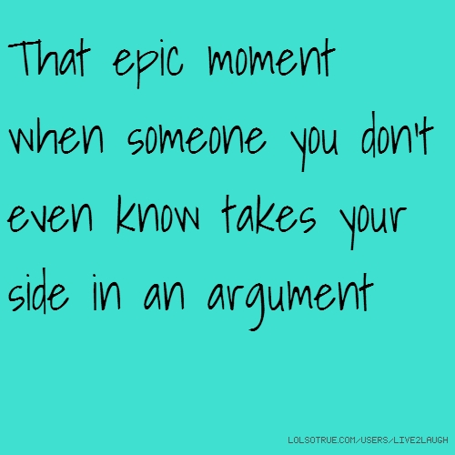 That epic moment when someone you don't even know takes your side in an argument