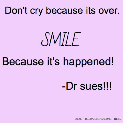 Don't cry because its over. SMILE Because it's happened! -Dr sues!!!