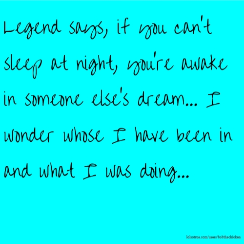 Legend says, if you can't sleep at night, you're awake in someone else's dream... I wonder whose I have been in and what I was doing...