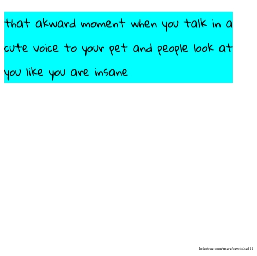 that akward moment when you talk in a cute voice to your pet and people look at you like you are insane
