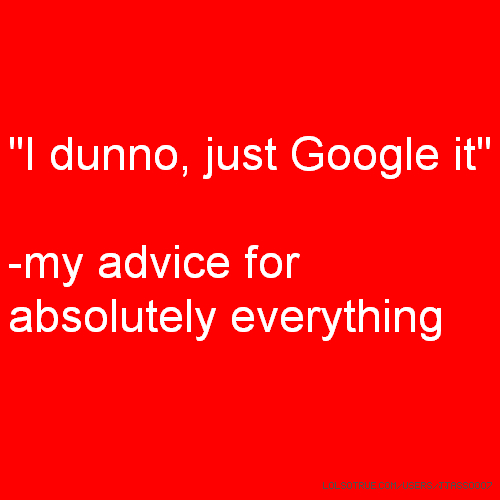 """I dunno, just Google it"" -my advice for absolutely everything"