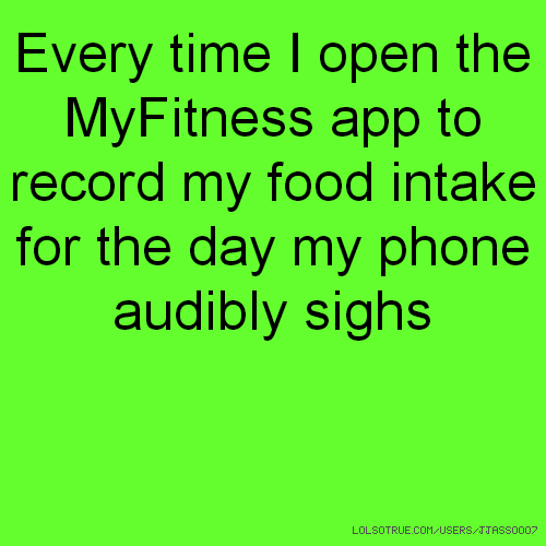 Every time I open the MyFitness app to record my food intake for the day my phone audibly sighs