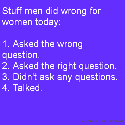 Stuff men did wrong for women today: 1. Asked the wrong question. 2. Asked the right question. 3. Didn't ask any questions. 4. Talked.