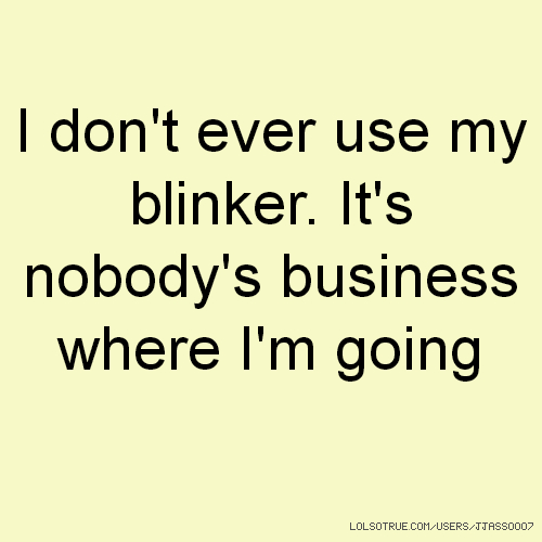 I don't ever use my blinker. It's nobody's business where I'm going