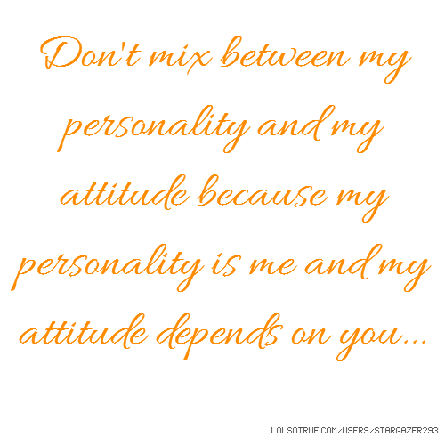 Don't mix between my personality and my attitude because my personality is me and my attitude depends on you...
