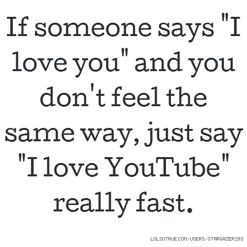 "If someone says ""I love you"" and you don't feel the same way, just say ""I love YouTube"" really fast."