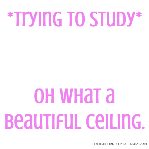 *Trying to study* Oh what a beautiful ceiling.