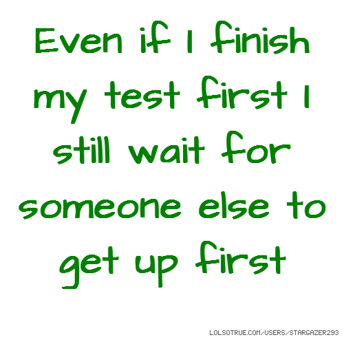Even if I finish my test first I still wait for someone else to get up first