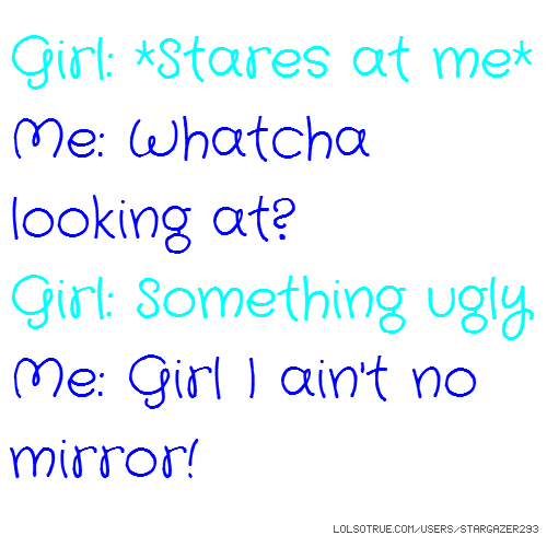 Girl: *Stares at me* Me: Whatcha looking at? Girl: Something ugly Me: Girl I ain't no mirror!