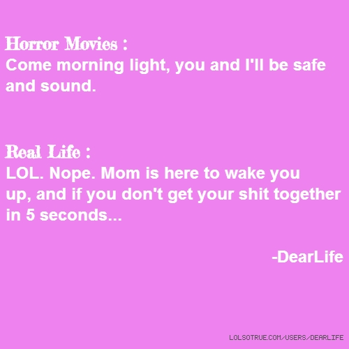 Horror Movies : Come morning light, you and I'll be safe and sound. Real Life : LOL. Nope. Mom is here to wake you up, and if you don't get your shit together in 5 seconds... -DearLife