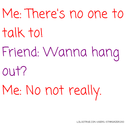 Me: There's no one to talk to! Friend: Wanna hang out? Me: No not really.