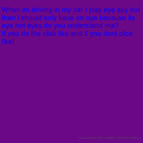 When im driving in my car I play eye spy but then i should only have on eye because its eye not eyes do you understand me? If you do the click like and if you dont click like!