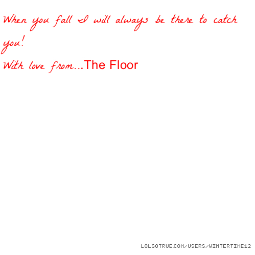 When you fall I will always be there to catch you! With love from...The Floor