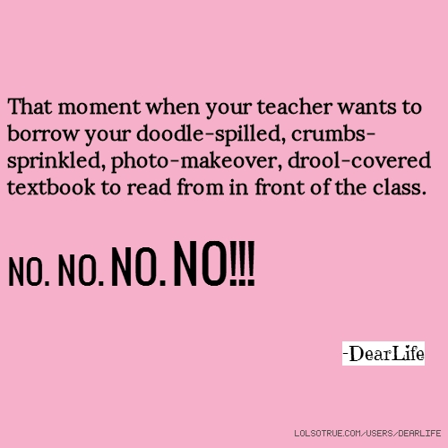 That moment when your teacher wants to borrow your doodle-spilled, crumbs-sprinkled, photo-makeover, drool-covered textbook to read from in front of the class. NO. NO. NO. NO!!! -DearLife
