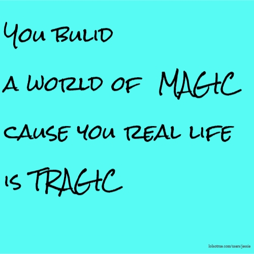 You bulid a world of MAGIC cause you real life is TRAGIC