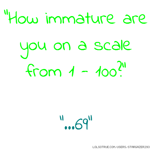"""How immature are you on a scale from 1 - 100?"" ""...69"""