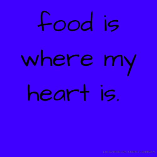 food is where my heart is.