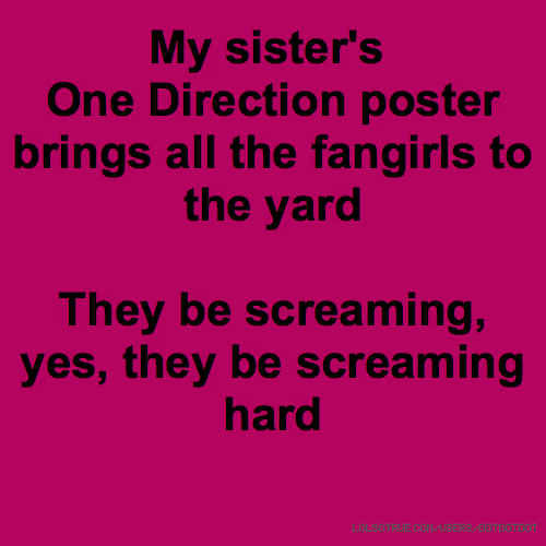 My sister's One Direction poster brings all the fangirls to the yard They be screaming, yes, they be screaming hard