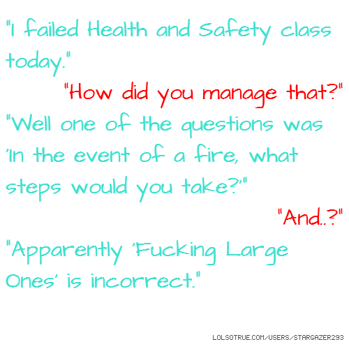 """""""I failed Health and Safety class today."""" """"How did you manage that?"""" """"Well one of the questions was 'In the event of a fire, what steps would you take?'"""" """"And..?"""" """"Apparently 'Fucking Large Ones' is incorrect."""""""