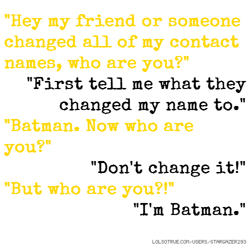 """Hey my friend or someone changed all of my contact names, who are you?"" ""First tell me what they changed my name to."" ""Batman. Now who are you?"" ""Don't change it!"" ""But who are you?!"" ""I'm Batman."""