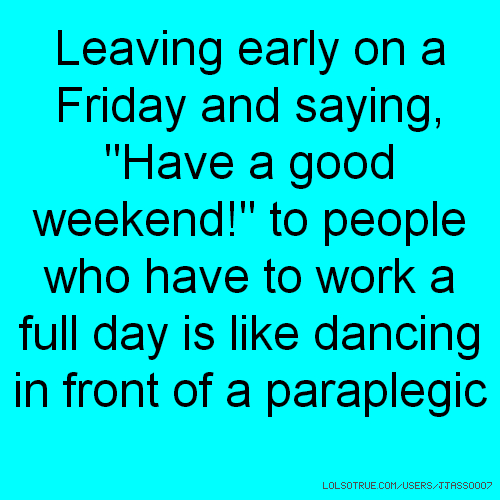 "Leaving early on a Friday and saying, ""Have a good weekend!"" to people who have to work a full day is like dancing in front of a paraplegic"