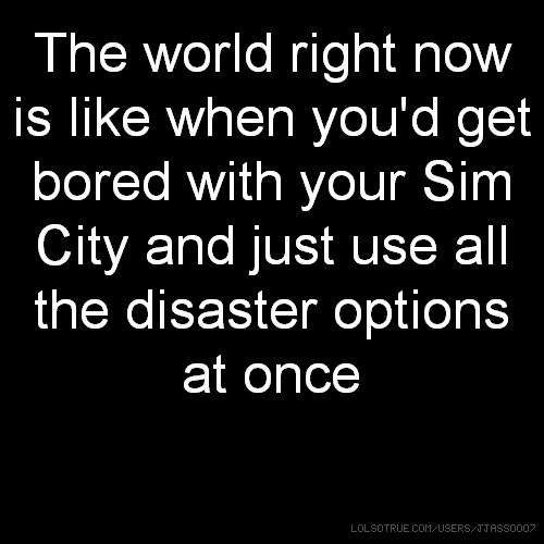 The world right now is like when you'd get bored with your Sim City and just use all the disaster options at once
