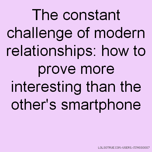 The constant challenge of modern relationships: how to prove more interesting than the other's smartphone