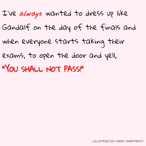 "I've always wanted to dress up like Gandalf on the day of the finals and when everyone starts taking their exams, to open the door and yell, ""YOU SHALL NOT PASS!"""