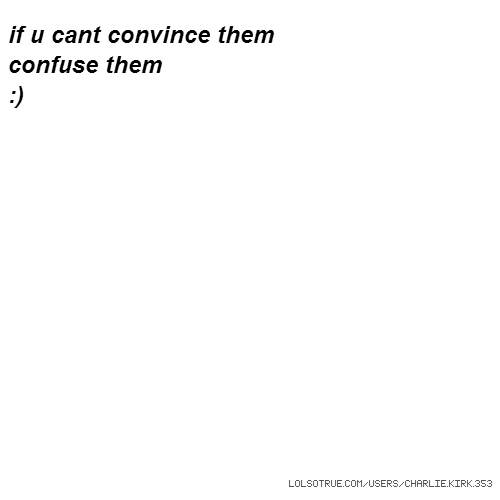 if u cant convince them confuse them :)