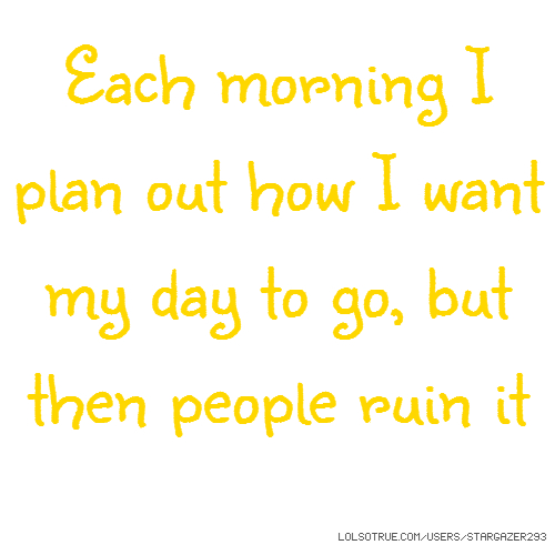 Each morning I plan out how I want my day to go, but then people ruin it