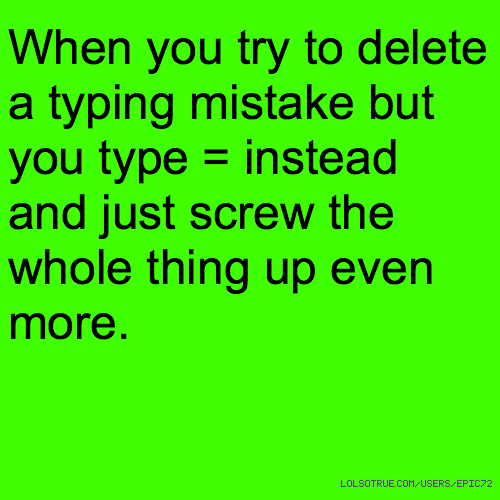 When you try to delete a typing mistake but you type = instead and just screw the whole thing up even more.
