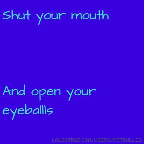 Shut your mouth And open your eyeballls