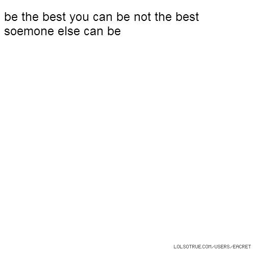 be the best you can be not the best soemone else can be