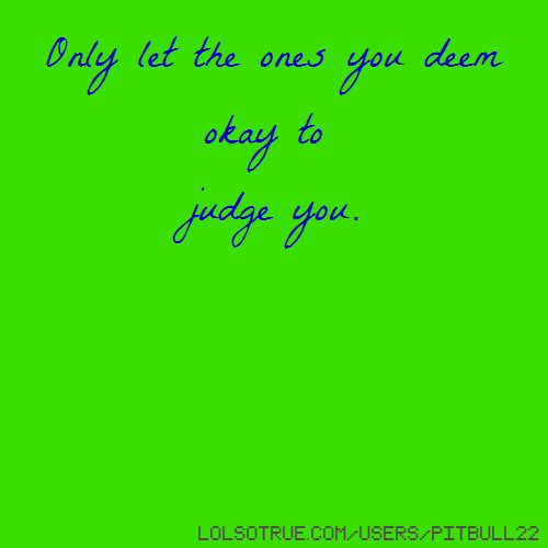 Only let the ones you deem okay to judge you.