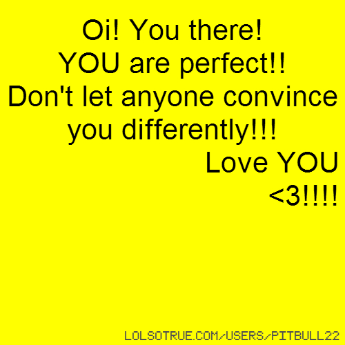 Oi! You there! YOU are perfect!! Don't let anyone convince you differently!!! Love YOU <3!!!!