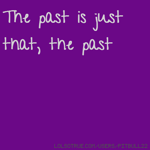 The past is just that, the past