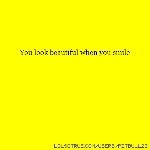 You look beautiful when you smile